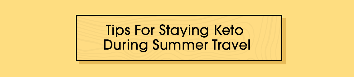 Tips for Staying Keto During Summer Travel