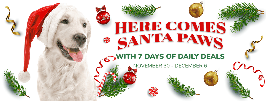 Here Comes Santa Paws With 7 Days of Daily Deals. November 30 - December 6. One New Deal Each Day.