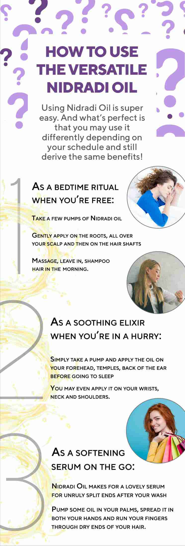 HOW TO USE THE VERSATILE NIDRADI OIL 1. As a bedtime ritual when you're free: • Take a few pumps of Nidradi oil • Gently apply on the roots, all over your scalp and then on the hair shafts • Massage, leave in, shampoo hair in the morning. 2. As a soothing elixir when you're in a hurry: • Simply take a pump and apply the oil on your forehead, temples, back of the ear before going to sleep • You may even apply it on your wrists, neck and shoulders. 3. As a softening serum on the go: Nidradi Oil makes for a lovely serum for unruly split ends after your wash • Pump some oil in your palms, spread it in both your hands and run your fingers through dry ends of your hair.