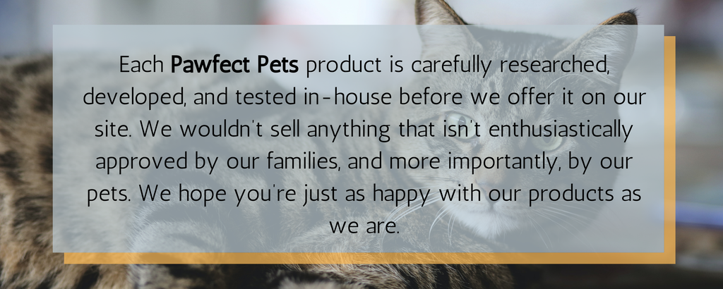 Each Pawfect Pets product is carefully researched, developed, and tested in-house before we offer it on our site.