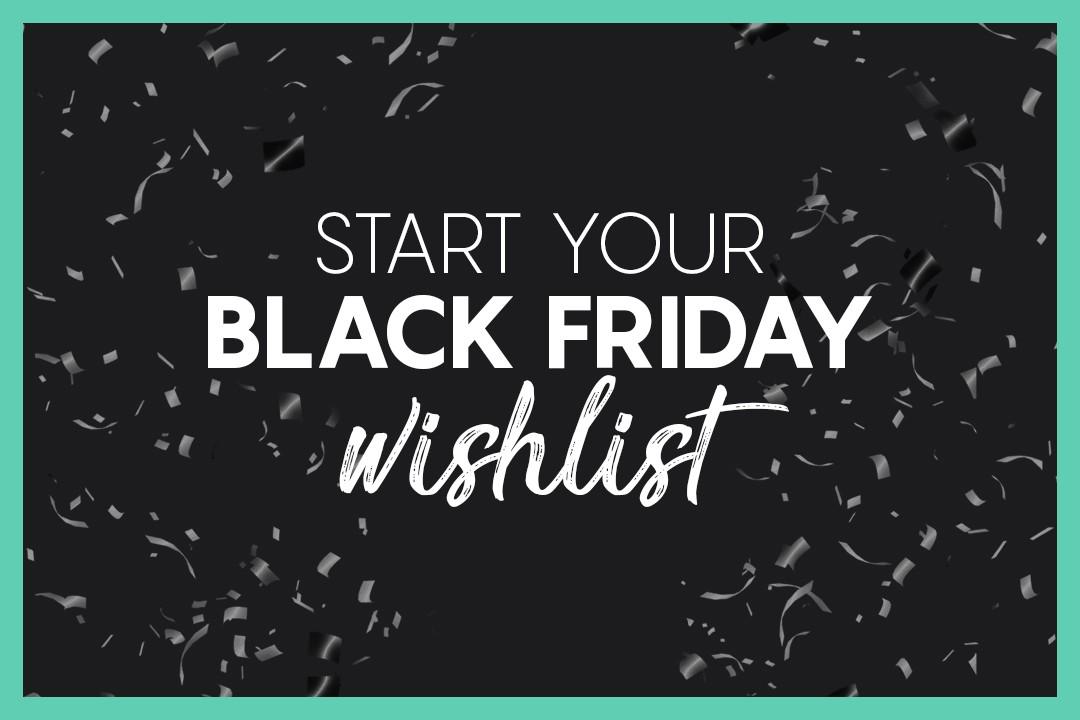 Start Your Black Friday Wishlist