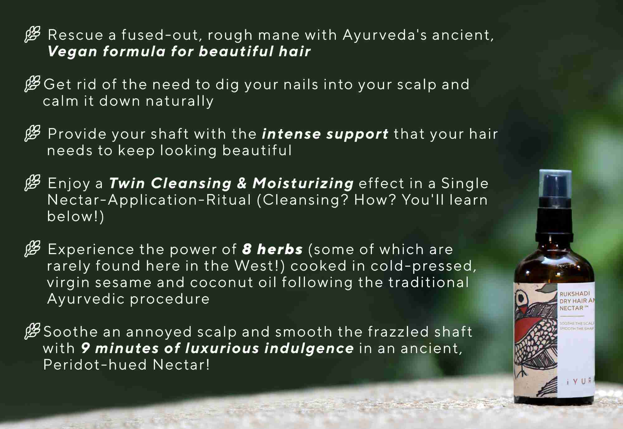 iYURA Rukshadi Dry Hair & Scalp Nectar is Ayurveda's Vegan formula to give you moisture-drenched, clean-looking scalp and beautiful hair overall.