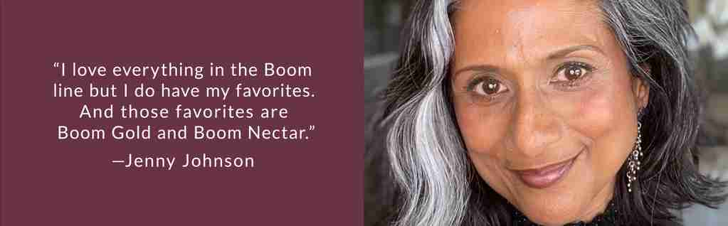 """""""I love everything in the Boom line but I do have my favorites. And those favorites are Boom Gold and Boom Nectar.""""—Jenny Johnson"""
