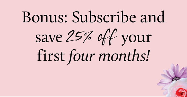 Bonus: Subscribe and save 25% off your first four months!