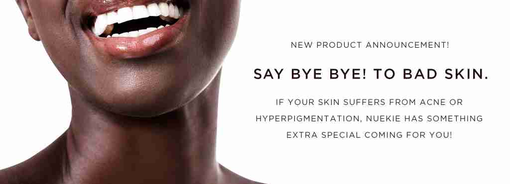 New Nuekie Product Announcement. Say Bye to Bad Skin. If your skin suffers from Acne or Hyper-pigmentation, something special is coming for you