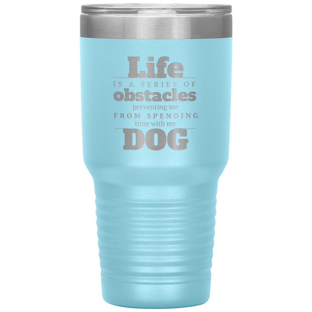 Life is a series of obstacle that keep me from petting my dog drink tumbler