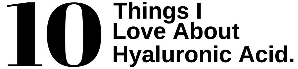 10 Things I love about Hyaluronic Acid