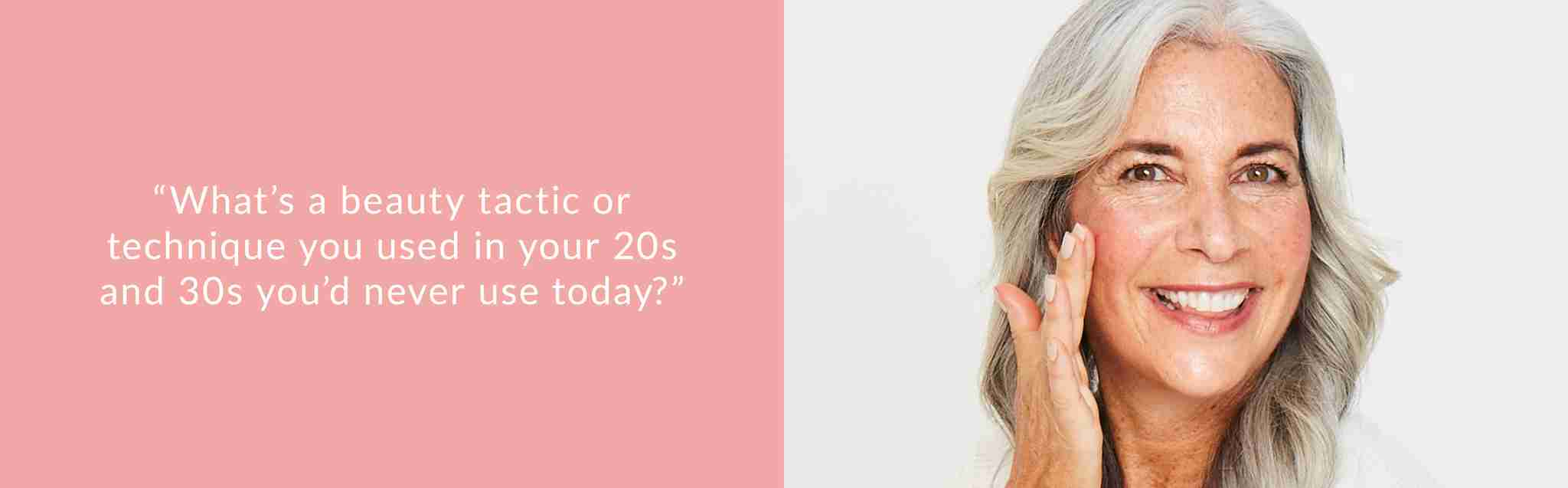 beauty tactics and techniques that were used in your 20s and 30s that you'd never use today
