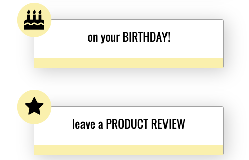 earn rewards on your birthday or leave a product review