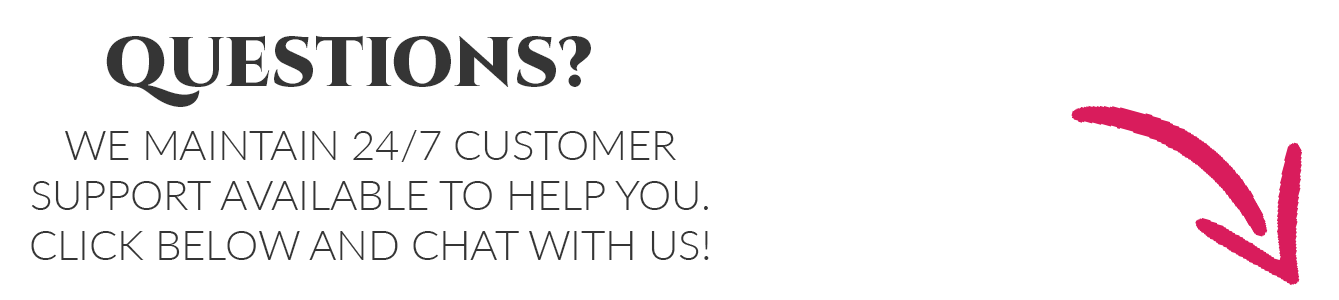 Questions? We Maintain 24/7 Customer Support available to help you. Click below and chat with us!