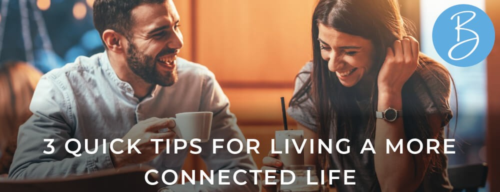 3 Quick Tips For Living A More Connected Life