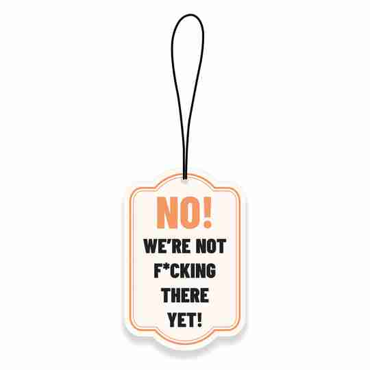 No! We're Not Fucking There Yet! Car Air Fresheners | Twisted Wares